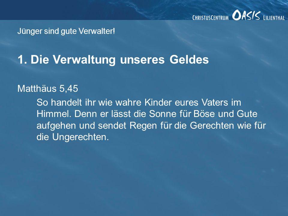 Jünger sind gute Verwalter! 1. Die Verwaltung unseres Geldes Matthäus 5,45 So handelt ihr wie wahre Kinder eures Vaters im Himmel. Denn er lässt die S