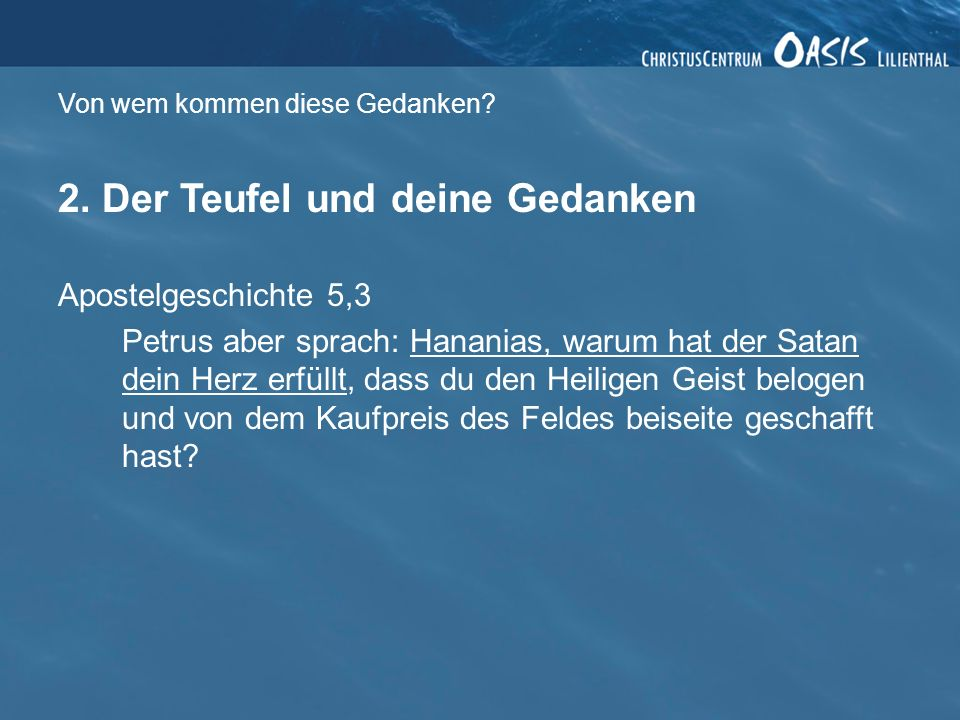 Von wem kommen diese Gedanken? 2. Der Teufel und deine Gedanken Apostelgeschichte 5,3 Petrus aber sprach: Hananias, warum hat der Satan dein Herz erfü