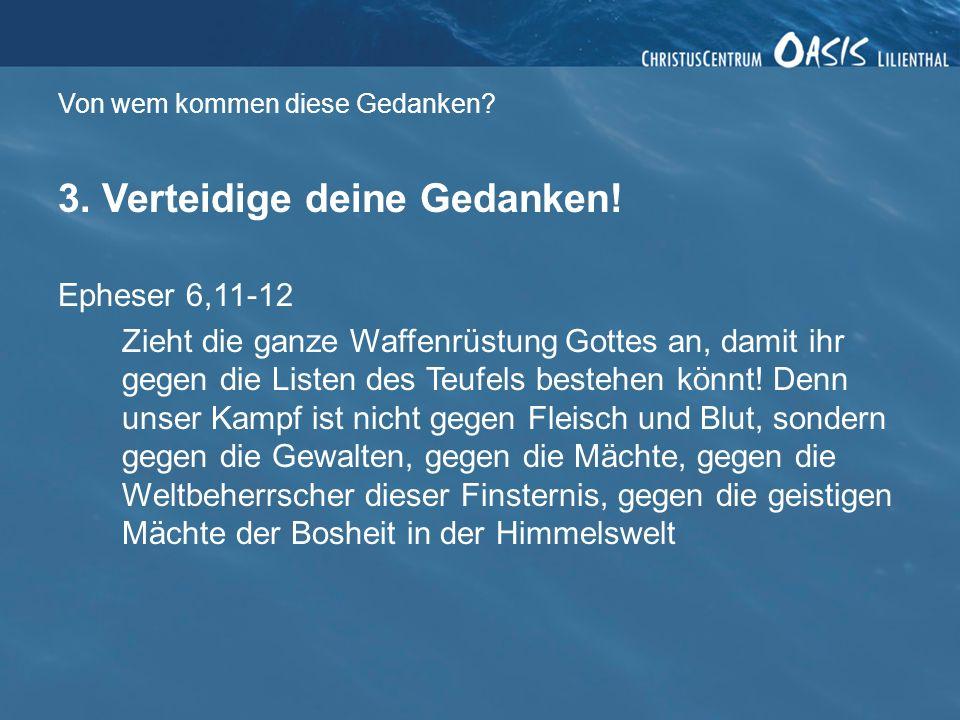 Von wem kommen diese Gedanken? 3. Verteidige deine Gedanken! Epheser 6,11-12 Zieht die ganze Waffenrüstung Gottes an, damit ihr gegen die Listen des T