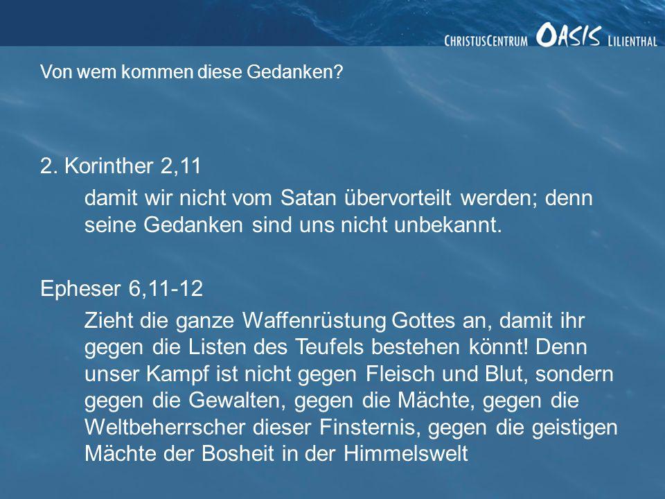 2. Korinther 2,11 damit wir nicht vom Satan übervorteilt werden; denn seine Gedanken sind uns nicht unbekannt. Epheser 6,11-12 Zieht die ganze Waffenr