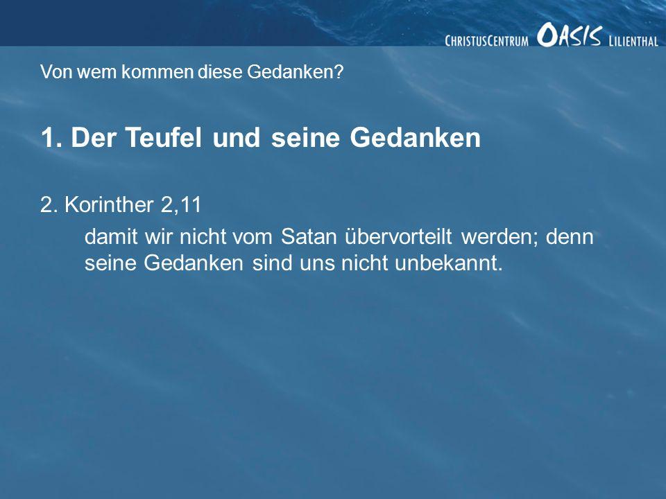Von wem kommen diese Gedanken? 1. Der Teufel und seine Gedanken 2. Korinther 2,11 damit wir nicht vom Satan übervorteilt werden; denn seine Gedanken s