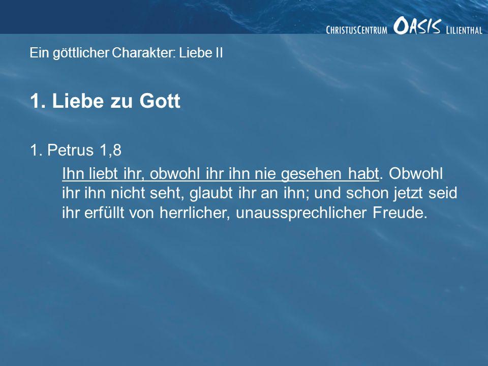Ein göttlicher Charakter: Liebe II 1. Liebe zu Gott 1. Petrus 1,8 Ihn liebt ihr, obwohl ihr ihn nie gesehen habt. Obwohl ihr ihn nicht seht, glaubt ih