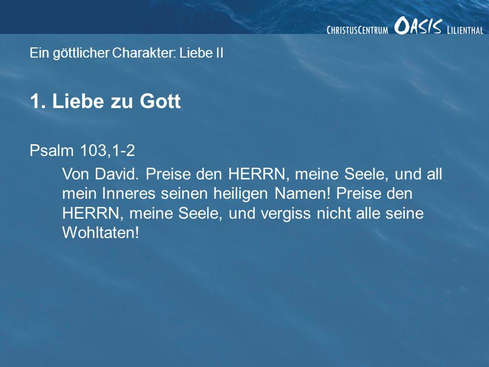 Ein göttlicher Charakter: Liebe II 1. Liebe zu Gott Psalm 103,1-2 Von David. Preise den HERRN, meine Seele, und all mein Inneres seinen heiligen Namen