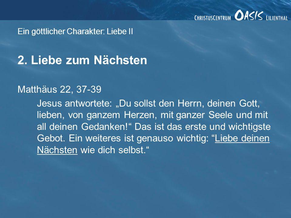 Ein göttlicher Charakter: Liebe II 2. Liebe zum Nächsten Matthäus 22, 37-39 Jesus antwortete: Du sollst den Herrn, deinen Gott, lieben, von ganzem Her