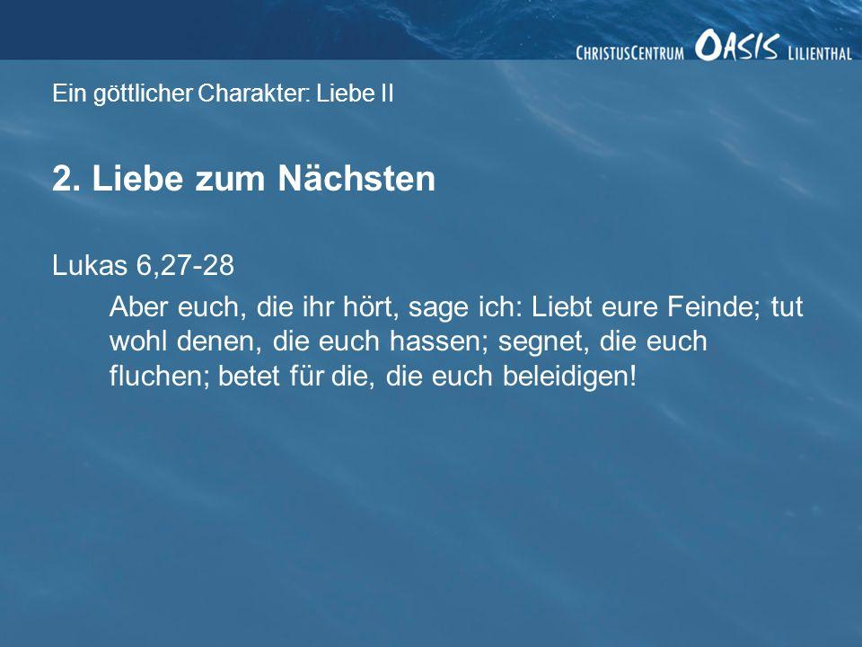 Ein göttlicher Charakter: Liebe II 2. Liebe zum Nächsten Lukas 6,27-28 Aber euch, die ihr hört, sage ich: Liebt eure Feinde; tut wohl denen, die euch