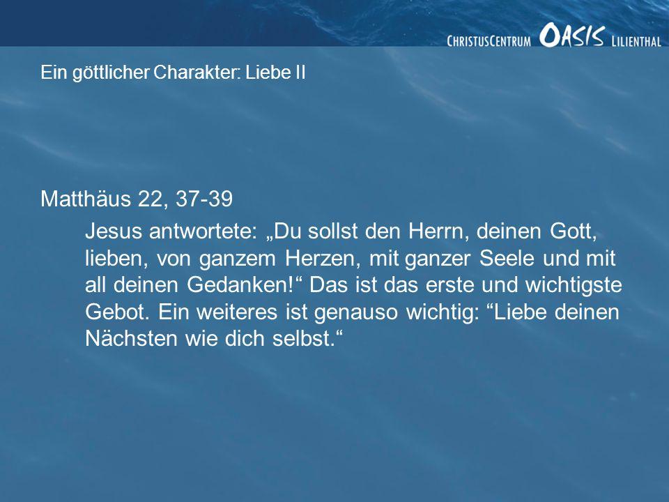 Ein göttlicher Charakter: Liebe II Matthäus 22, 37-39 Jesus antwortete: Du sollst den Herrn, deinen Gott, lieben, von ganzem Herzen, mit ganzer Seele