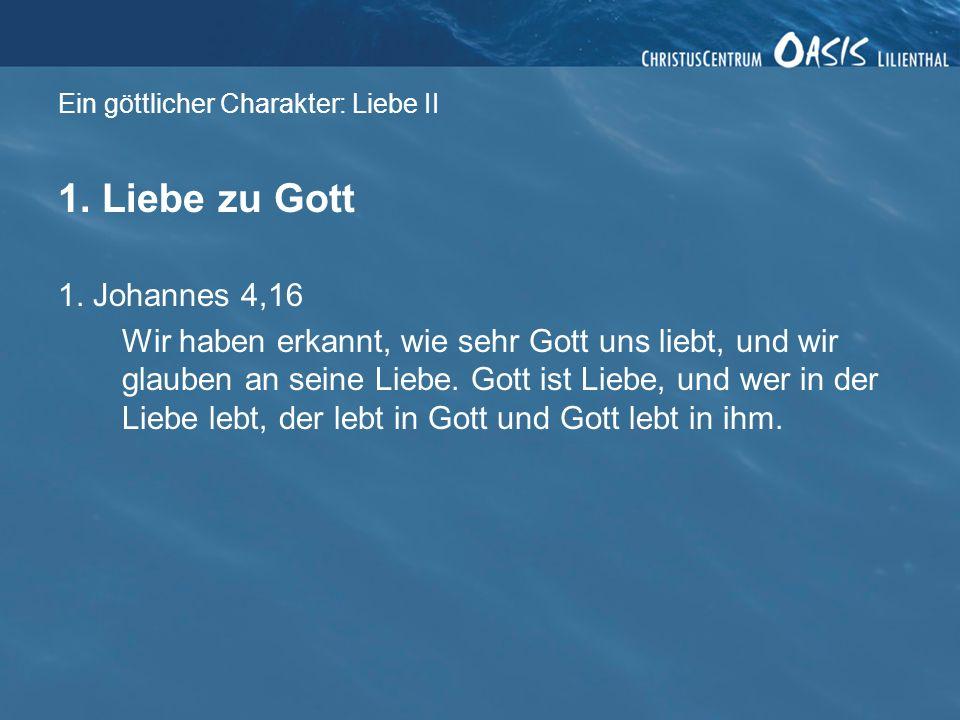 Ein göttlicher Charakter: Liebe II 1. Liebe zu Gott 1. Johannes 4,16 Wir haben erkannt, wie sehr Gott uns liebt, und wir glauben an seine Liebe. Gott