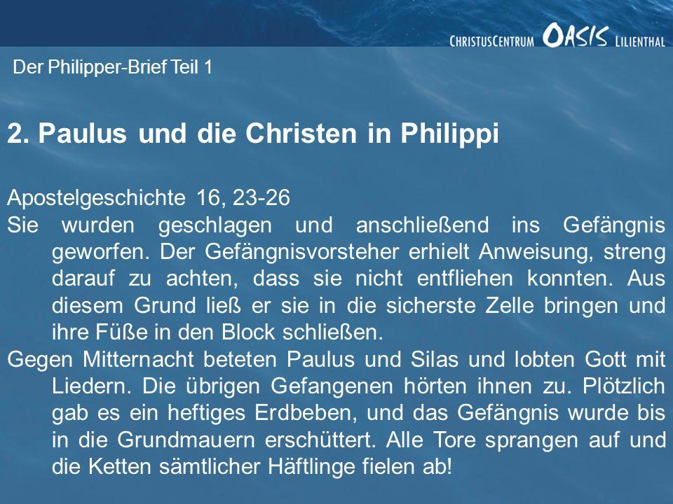 Der Philipper-Brief Teil 1 2. Paulus und die Christen in Philippi Apostelgeschichte 16, 23-26 Sie wurden geschlagen und anschließend ins Gefängnis gew