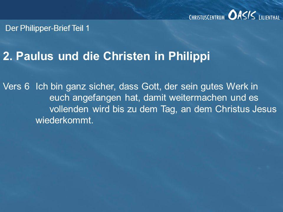Der Philipper-Brief Teil 1 2. Paulus und die Christen in Philippi Vers 6Ich bin ganz sicher, dass Gott, der sein gutes Werk in euch angefangen hat, da