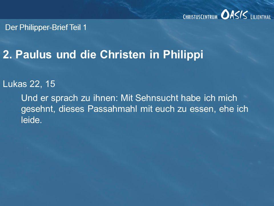 Der Philipper-Brief Teil 1 2. Paulus und die Christen in Philippi Lukas 22, 15 Und er sprach zu ihnen: Mit Sehnsucht habe ich mich gesehnt, dieses Pas