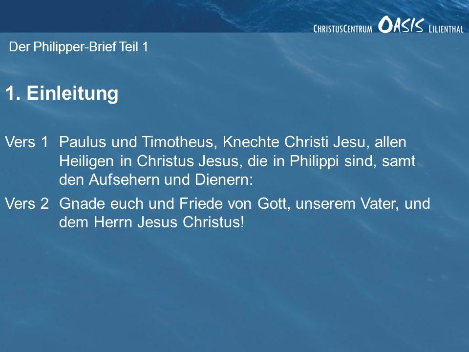 Der Philipper-Brief Teil 1 1. Einleitung Vers 1Paulus und Timotheus, Knechte Christi Jesu, allen Heiligen in Christus Jesus, die in Philippi sind, sam
