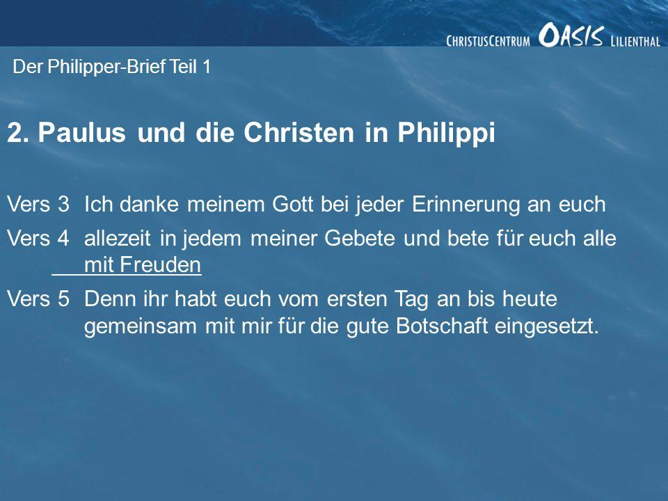 Der Philipper-Brief Teil 1 2. Paulus und die Christen in Philippi Vers 3Ich danke meinem Gott bei jeder Erinnerung an euch Vers 4allezeit in jedem mei