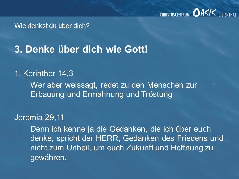 Wie denkst du über dich? 3. Denke über dich wie Gott! 1. Korinther 14,3 Wer aber weissagt, redet zu den Menschen zur Erbauung und Ermahnung und Tröstu