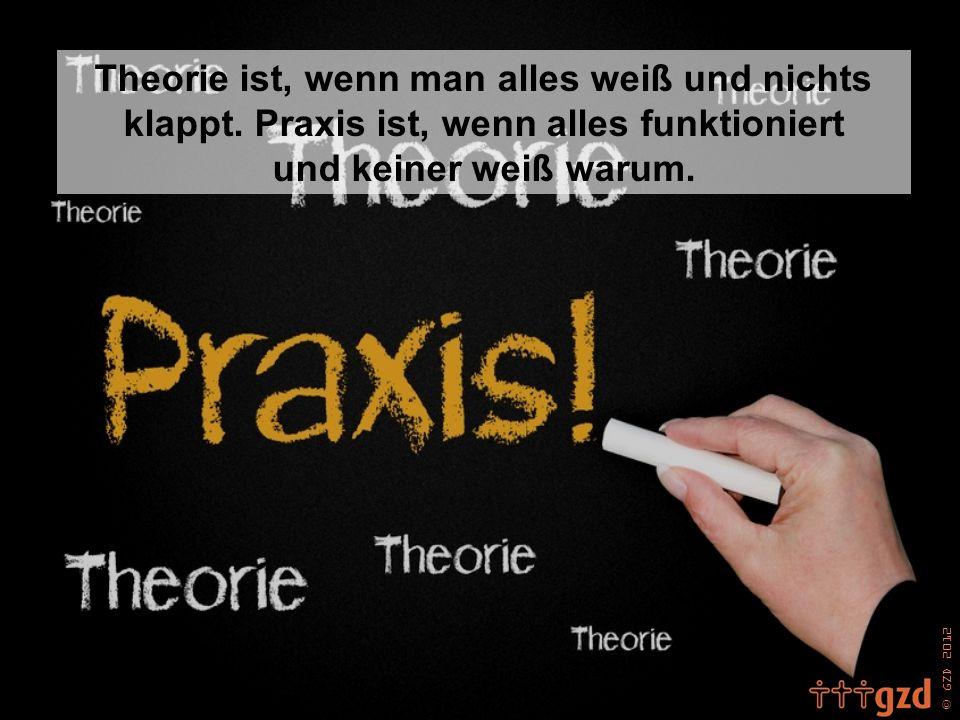 Theorie ist, wenn man alles weiß und nichts klappt. Praxis ist, wenn alles funktioniert und keiner weiß warum.