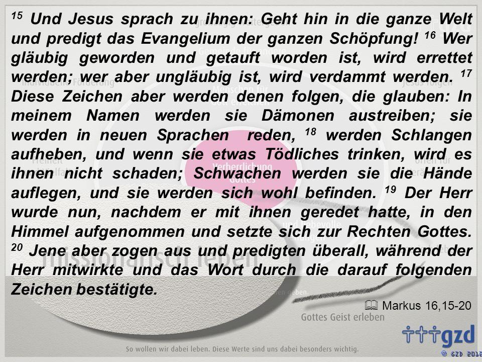 15 Und Jesus sprach zu ihnen: Geht hin in die ganze Welt und predigt das Evangelium der ganzen Schöpfung.