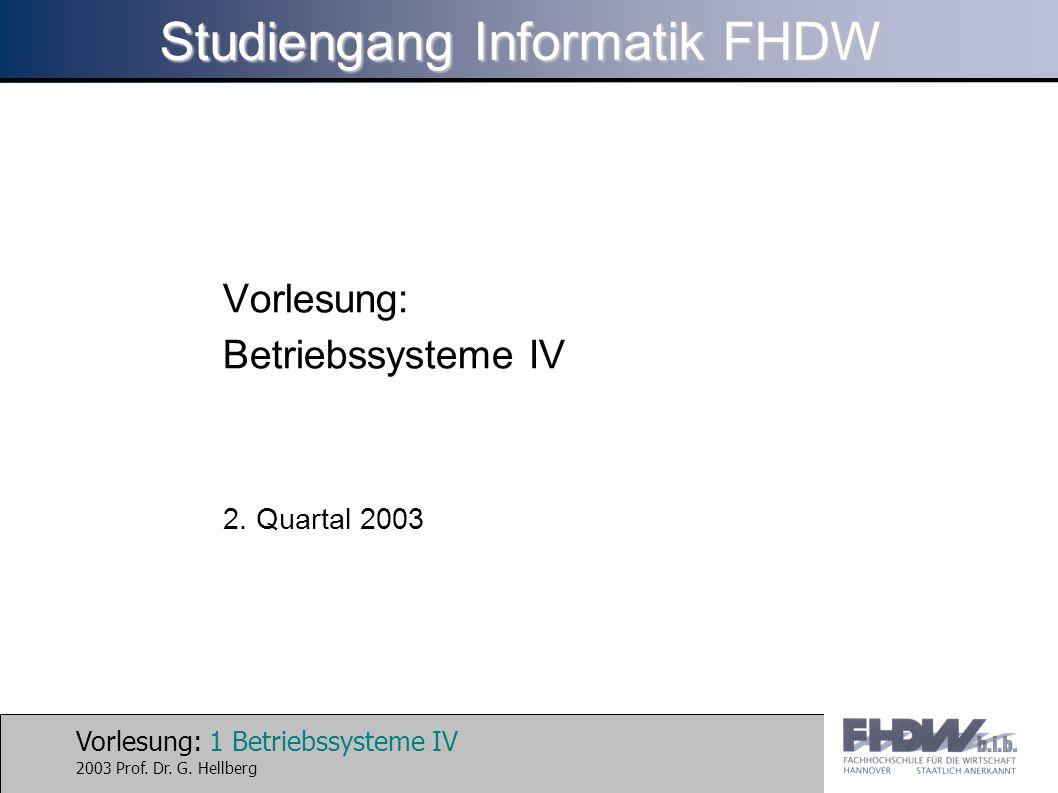 Vorlesung: 1 Betriebssysteme IV 2003 Prof. Dr. G. Hellberg Studiengang Informatik FHDW Vorlesung: Betriebssysteme IV 2. Quartal 2003