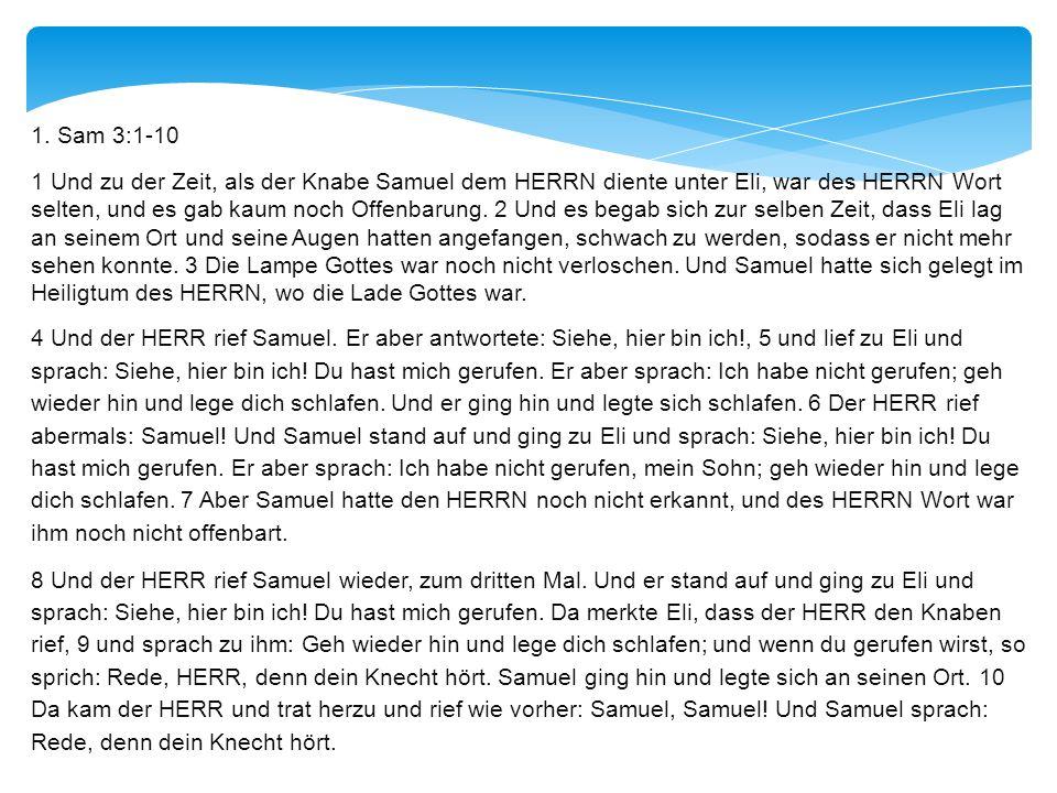 1. Sam 3:1-10 1 Und zu der Zeit, als der Knabe Samuel dem HERRN diente unter Eli, war des HERRN Wort selten, und es gab kaum noch Offenbarung. 2 Und e