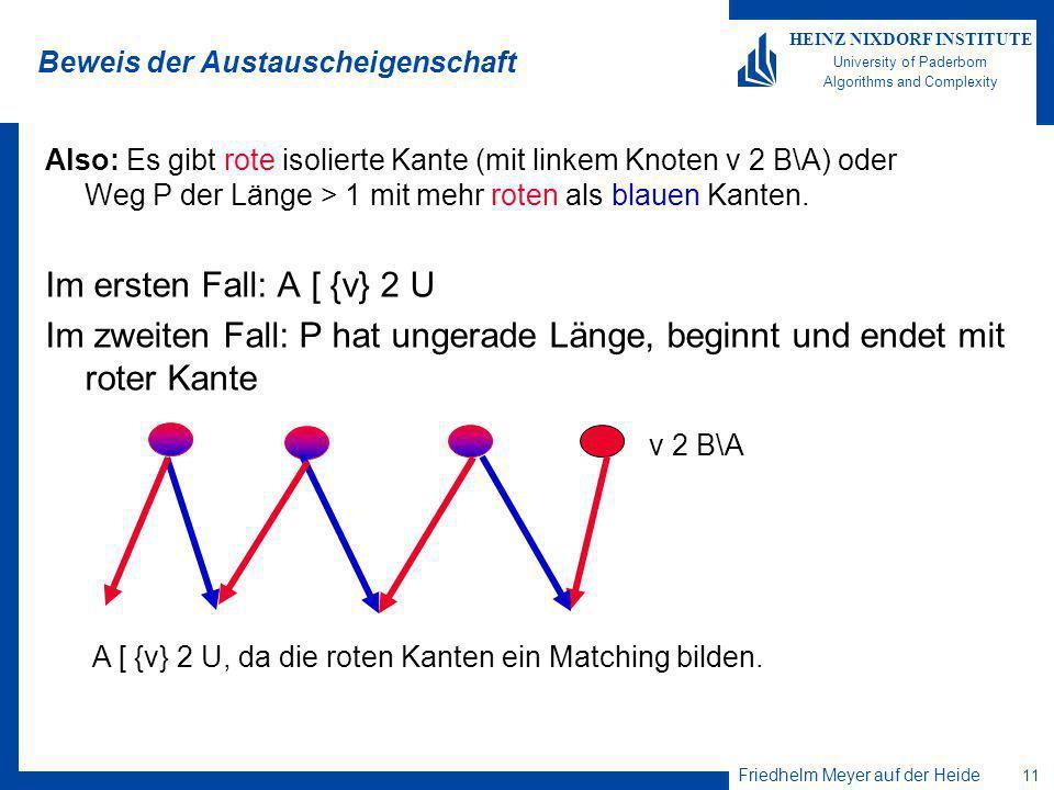 Friedhelm Meyer auf der Heide 11 HEINZ NIXDORF INSTITUTE University of Paderborn Algorithms and Complexity Beweis der Austauscheigenschaft Also: Es gibt rote isolierte Kante (mit linkem Knoten v 2 B\A) oder Weg P der Länge > 1 mit mehr roten als blauen Kanten.