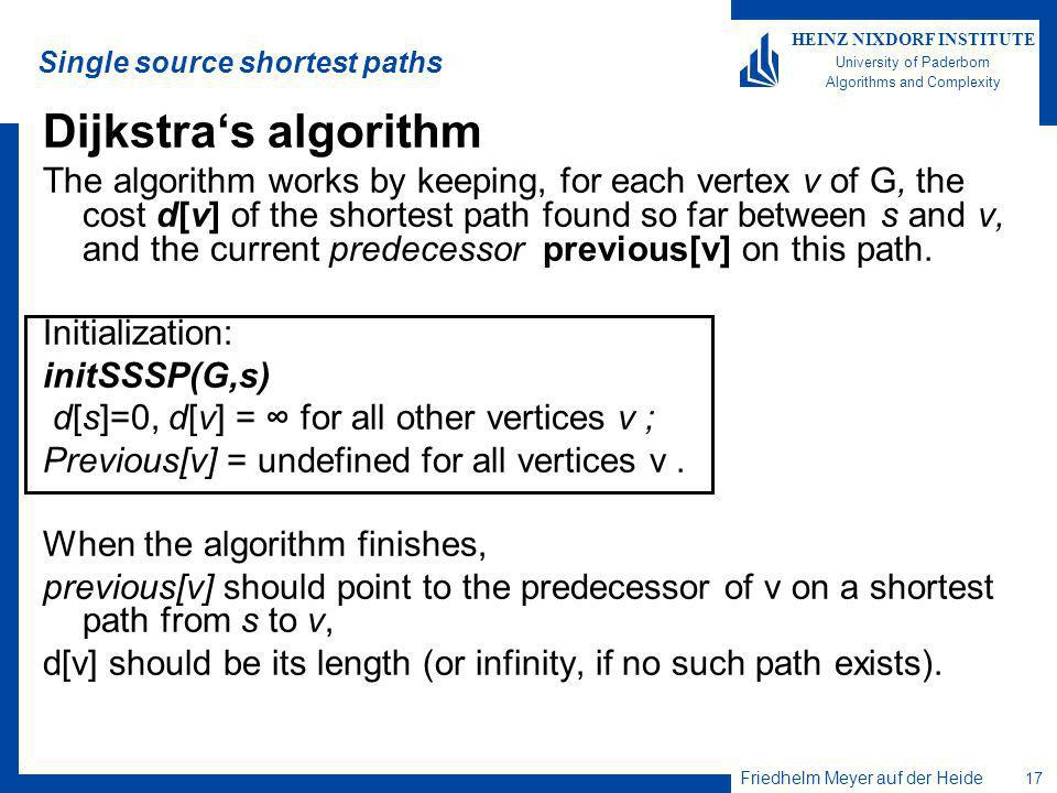 Friedhelm Meyer auf der Heide 17 HEINZ NIXDORF INSTITUTE University of Paderborn Algorithms and Complexity Single source shortest paths Dijkstras algorithm The algorithm works by keeping, for each vertex v of G, the cost d[v] of the shortest path found so far between s and v, and the current predecessor previous[v] on this path.