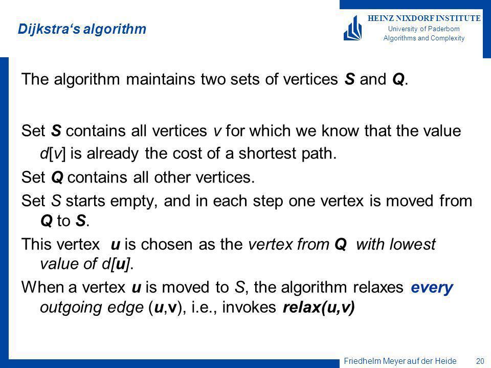 Friedhelm Meyer auf der Heide 20 HEINZ NIXDORF INSTITUTE University of Paderborn Algorithms and Complexity Dijkstras algorithm The algorithm maintains two sets of vertices S and Q.