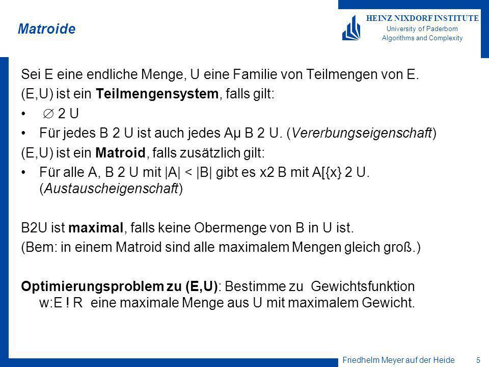 Friedhelm Meyer auf der Heide 5 HEINZ NIXDORF INSTITUTE University of Paderborn Algorithms and Complexity Matroide Sei E eine endliche Menge, U eine Familie von Teilmengen von E.