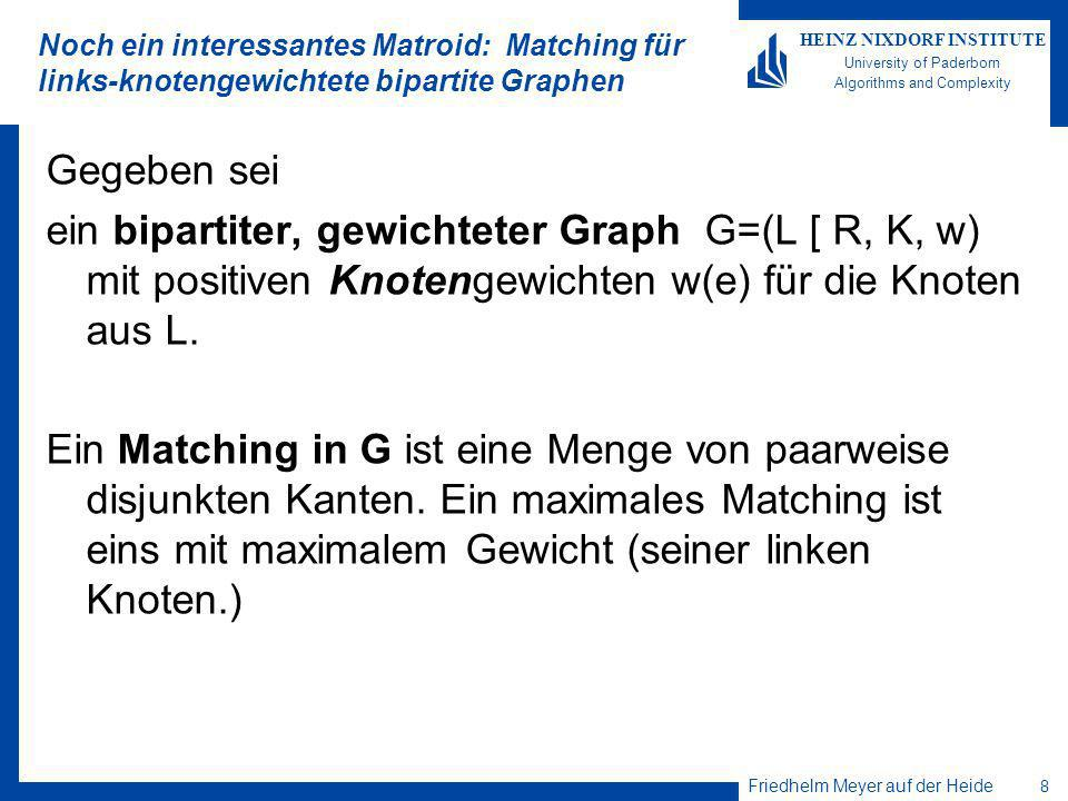 Friedhelm Meyer auf der Heide 8 HEINZ NIXDORF INSTITUTE University of Paderborn Algorithms and Complexity Noch ein interessantes Matroid: Matching für links-knotengewichtete bipartite Graphen Gegeben sei ein bipartiter, gewichteter Graph G=(L [ R, K, w) mit positiven Knotengewichten w(e) für die Knoten aus L.
