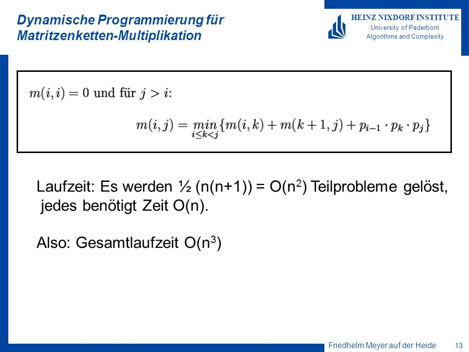 Friedhelm Meyer auf der Heide 13 HEINZ NIXDORF INSTITUTE University of Paderborn Algorithms and Complexity Dynamische Programmierung für Matritzenketten-Multiplikation Laufzeit: Es werden ½ (n(n+1)) = O(n 2 ) Teilprobleme gelöst, jedes benötigt Zeit O(n).