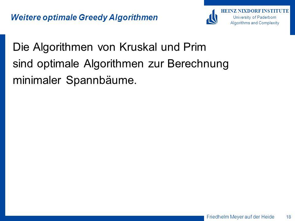Friedhelm Meyer auf der Heide 18 HEINZ NIXDORF INSTITUTE University of Paderborn Algorithms and Complexity Weitere optimale Greedy Algorithmen Die Algorithmen von Kruskal und Prim sind optimale Algorithmen zur Berechnung minimaler Spannbäume.