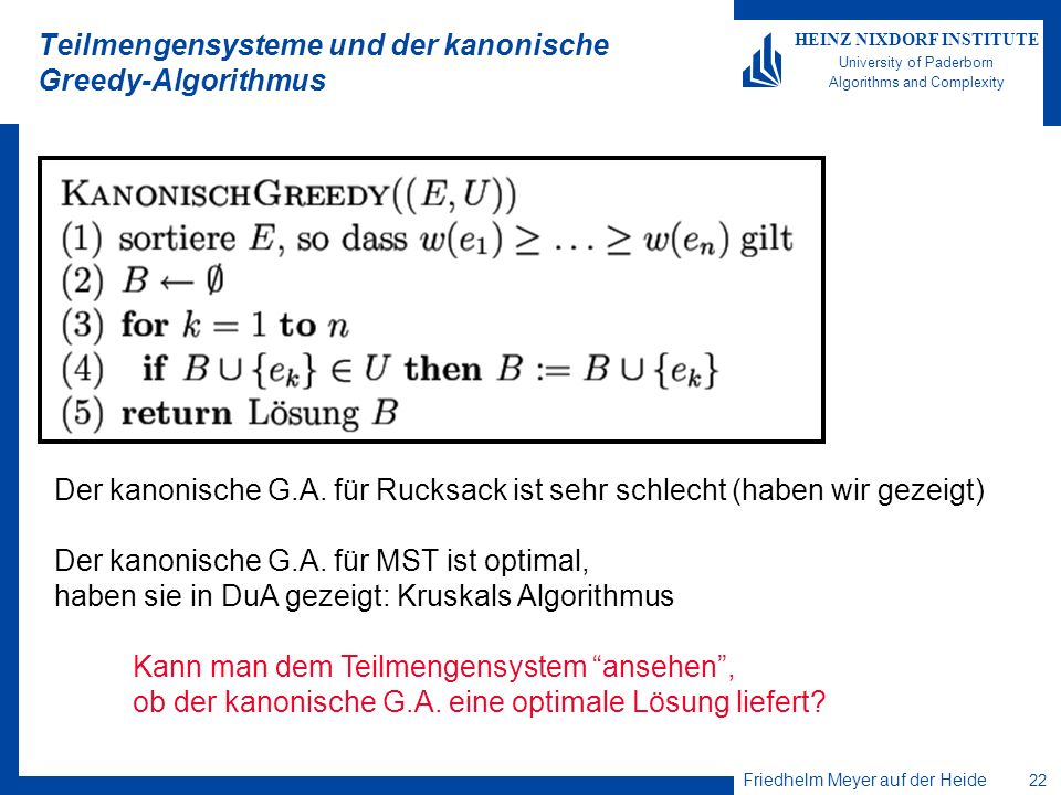 Friedhelm Meyer auf der Heide 22 HEINZ NIXDORF INSTITUTE University of Paderborn Algorithms and Complexity Teilmengensysteme und der kanonische Greedy-Algorithmus Der kanonische G.A.