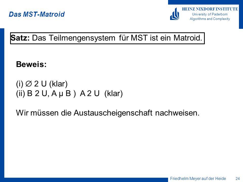 Friedhelm Meyer auf der Heide 24 HEINZ NIXDORF INSTITUTE University of Paderborn Algorithms and Complexity Das MST-Matroid Satz: Das Teilmengensystem für MST ist ein Matroid.