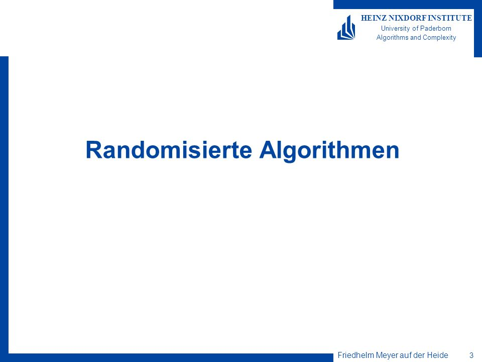 Friedhelm Meyer auf der Heide 4 HEINZ NIXDORF INSTITUTE University of Paderborn Algorithms and Complexity Beispiel: Randomisierter Quicksort Eingabe: S={s 1,…,s n } ½ N.