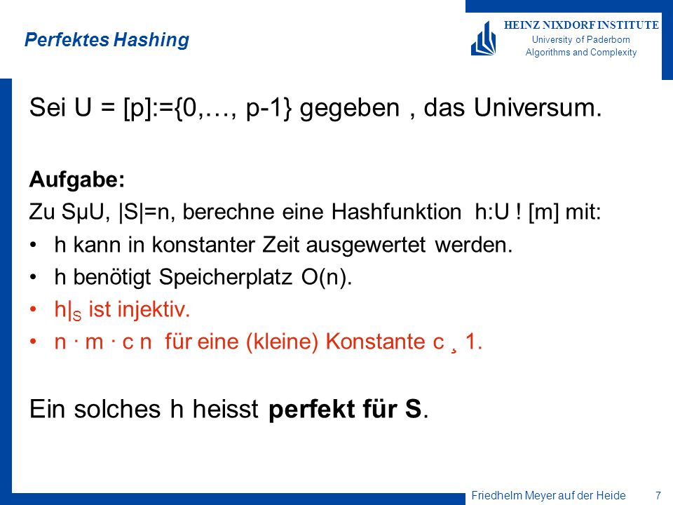 Friedhelm Meyer auf der Heide 7 HEINZ NIXDORF INSTITUTE University of Paderborn Algorithms and Complexity Perfektes Hashing Sei U = [p]:={0,…, p-1} ge