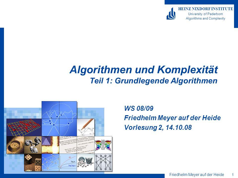 Friedhelm Meyer auf der Heide 2 HEINZ NIXDORF INSTITUTE University of Paderborn Algorithms and Complexity Inhalt Grundlegende Algorithmen Es werden Algorithmen vorgestellt und bezüglich ihrer Korrektheit und Laufzeit analysiert, die für viele Anwendungen und weiterführende Algorithmen von besonderer Wichtigkeit sind.