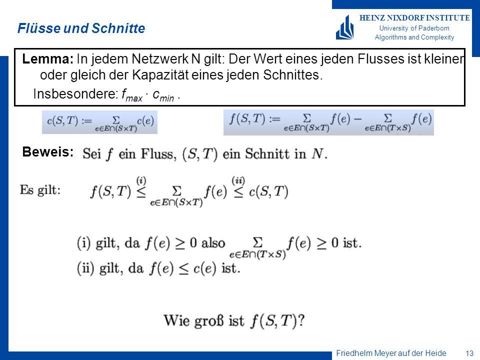 Friedhelm Meyer auf der Heide 13 HEINZ NIXDORF INSTITUTE University of Paderborn Algorithms and Complexity Flüsse und Schnitte Lemma: In jedem Netzwer