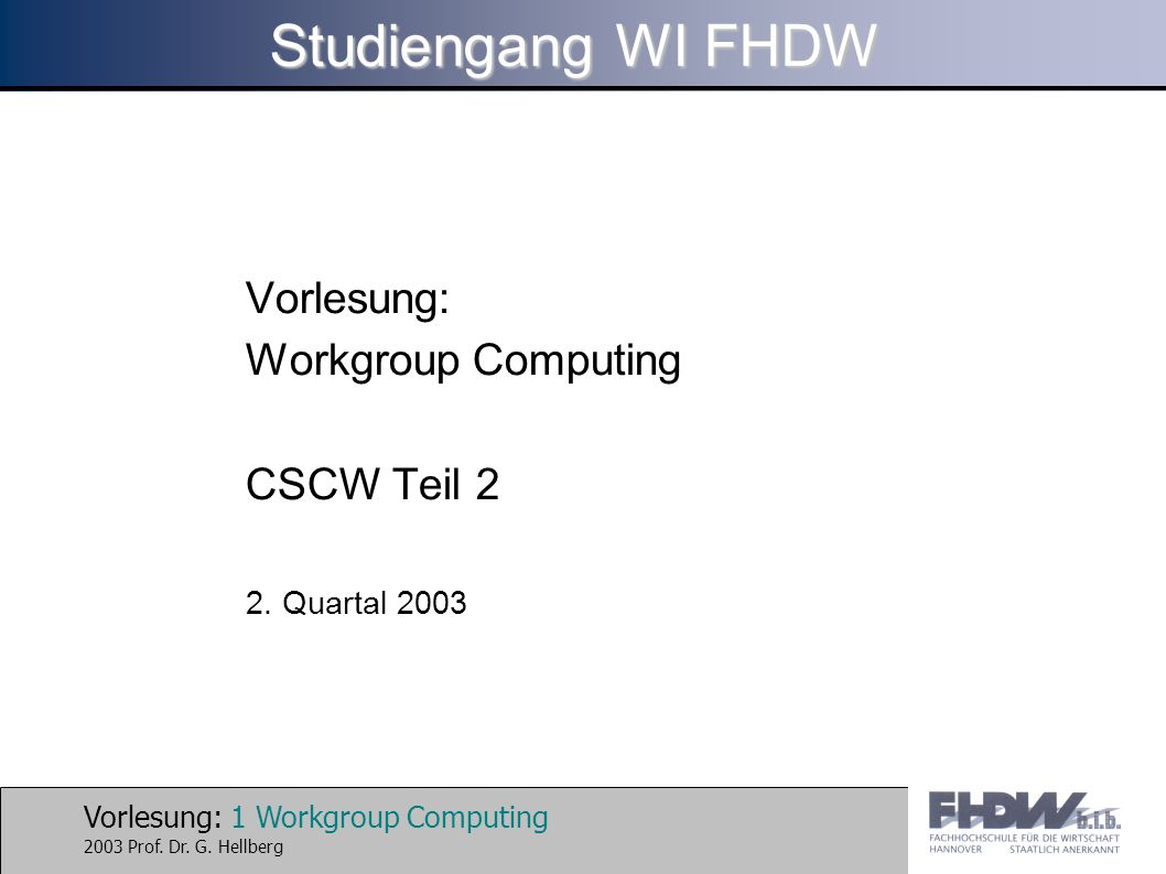 Vorlesung: 1 Workgroup Computing 2003 Prof. Dr. G. Hellberg Studiengang WI FHDW Vorlesung: Workgroup Computing CSCW Teil 2 2. Quartal 2003