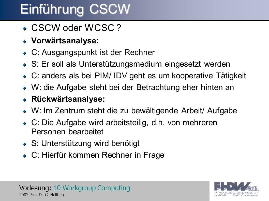 Vorlesung: 10 Workgroup Computing 2003 Prof. Dr. G. Hellberg Einführung CSCW CSCW oder WCSC ? Vorwärtsanalyse: C: Ausgangspunkt ist der Rechner S: Er