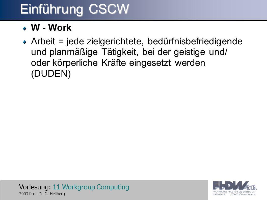 Vorlesung: 11 Workgroup Computing 2003 Prof. Dr. G. Hellberg Einführung CSCW W - Work Arbeit = jede zielgerichtete, bedürfnisbefriedigende und planmäß