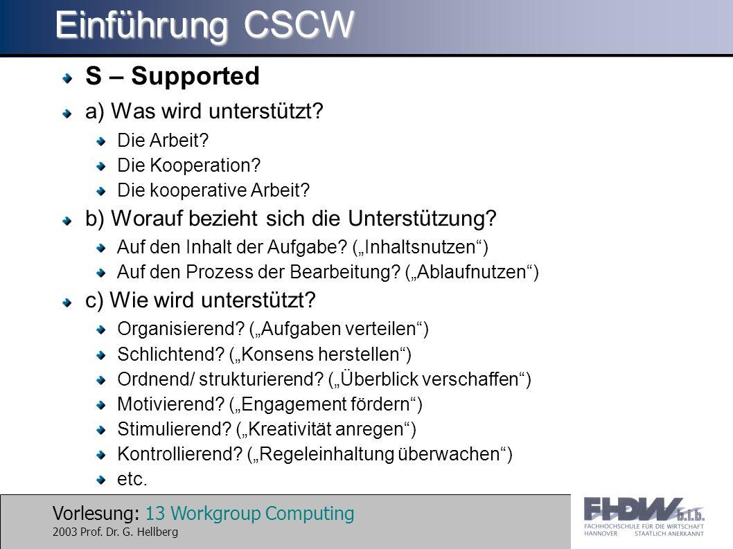 Vorlesung: 13 Workgroup Computing 2003 Prof. Dr. G. Hellberg Einführung CSCW S – Supported a) Was wird unterstützt? Die Arbeit? Die Kooperation? Die k