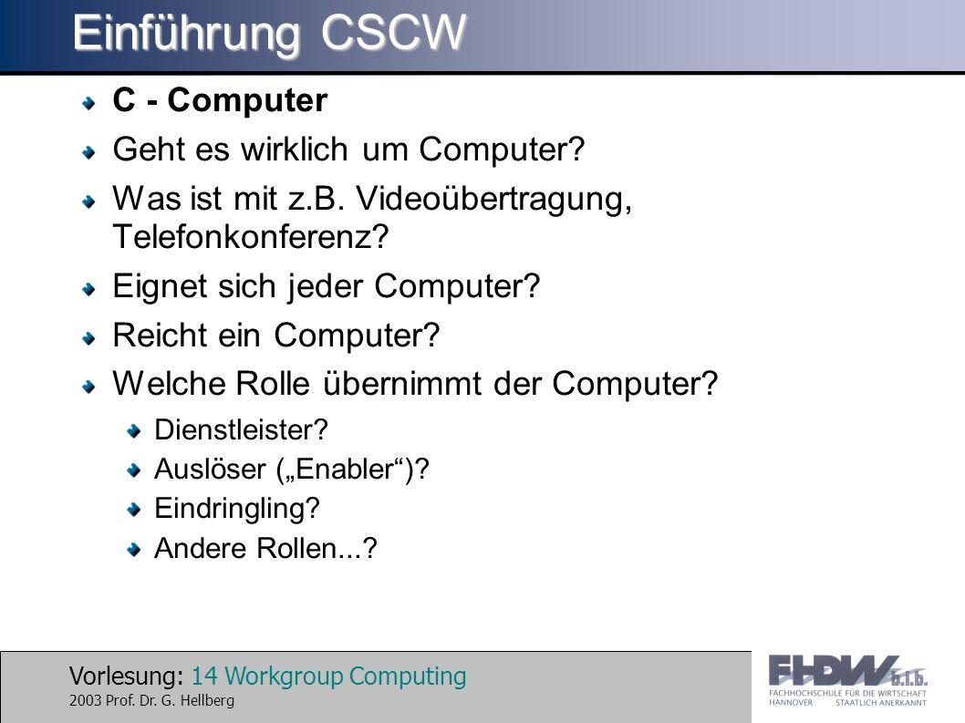 Vorlesung: 14 Workgroup Computing 2003 Prof. Dr. G. Hellberg Einführung CSCW C - Computer Geht es wirklich um Computer? Was ist mit z.B. Videoübertrag