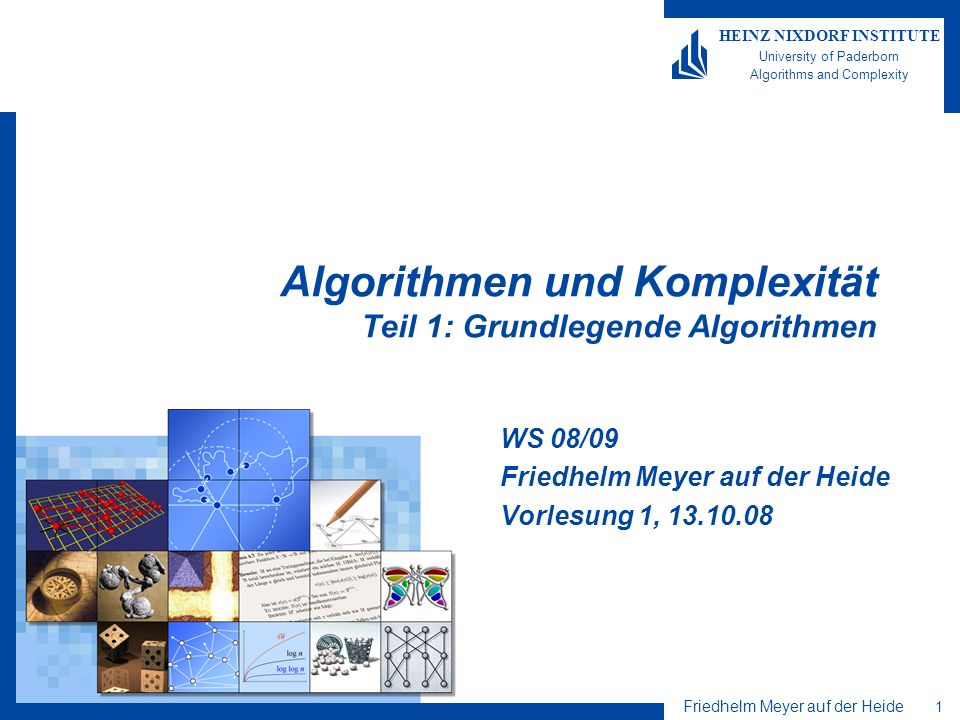 Friedhelm Meyer auf der Heide 1 HEINZ NIXDORF INSTITUTE University of Paderborn Algorithms and Complexity Algorithmen und Komplexität Teil 1: Grundlegende Algorithmen WS 08/09 Friedhelm Meyer auf der Heide Vorlesung 1, 13.10.08