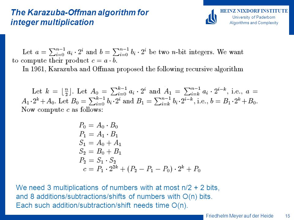 Friedhelm Meyer auf der Heide 15 HEINZ NIXDORF INSTITUTE University of Paderborn Algorithms and Complexity The Karazuba-Offman algorithm for integer multiplication We need 3 multiplications of numbers with at most n/2 + 2 bits, and 8 additions/subtractions/shifts of numbers with O(n) bits.
