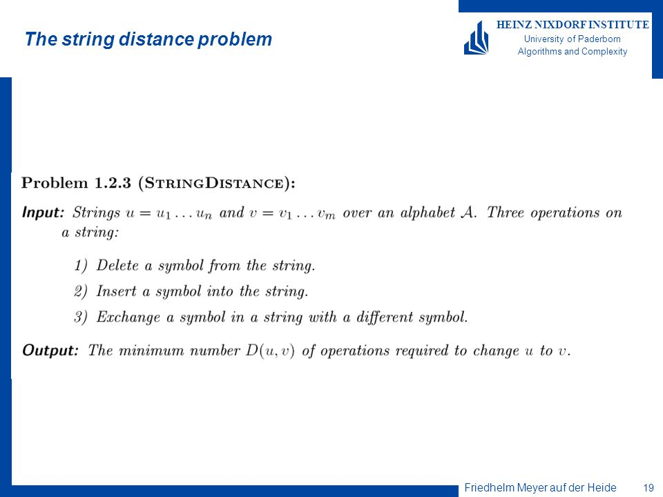 Friedhelm Meyer auf der Heide 19 HEINZ NIXDORF INSTITUTE University of Paderborn Algorithms and Complexity The string distance problem