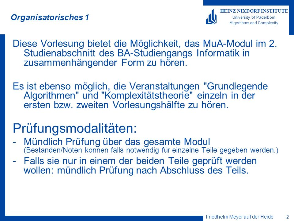 Friedhelm Meyer auf der Heide 23 HEINZ NIXDORF INSTITUTE University of Paderborn Algorithms and Complexity Friedhelm Meyer auf der Heide Heinz Nixdorf Institute & Computer Science Department University of Paderborn Fürstenallee 11 33102 Paderborn, Germany Tel.: +49 (0) 52 51/60 64 80 Fax: +49 (0) 52 51/62 64 82 E-Mail: fmadh@upb.de http://www.upb.de/cs/ag-madh Thank you for your attention!