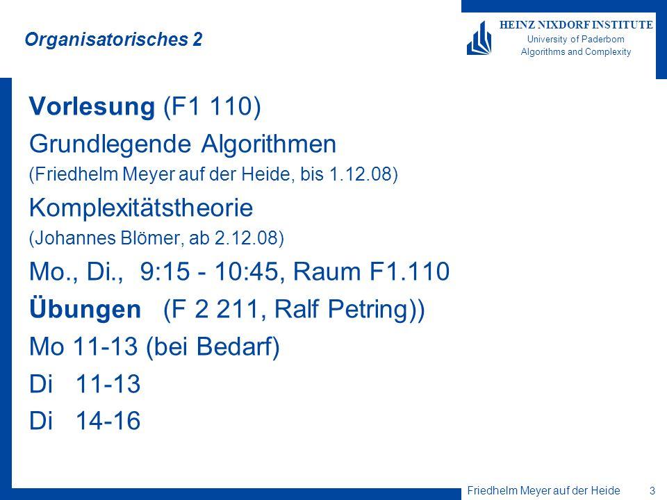 Friedhelm Meyer auf der Heide 3 HEINZ NIXDORF INSTITUTE University of Paderborn Algorithms and Complexity Organisatorisches 2 Vorlesung (F1 110) Grundlegende Algorithmen (Friedhelm Meyer auf der Heide, bis 1.12.08) Komplexitätstheorie (Johannes Blömer, ab 2.12.08) Mo., Di., 9:15 - 10:45, Raum F1.110 Übungen (F 2 211, Ralf Petring)) Mo 11-13 (bei Bedarf) Di 11-13 Di 14-16