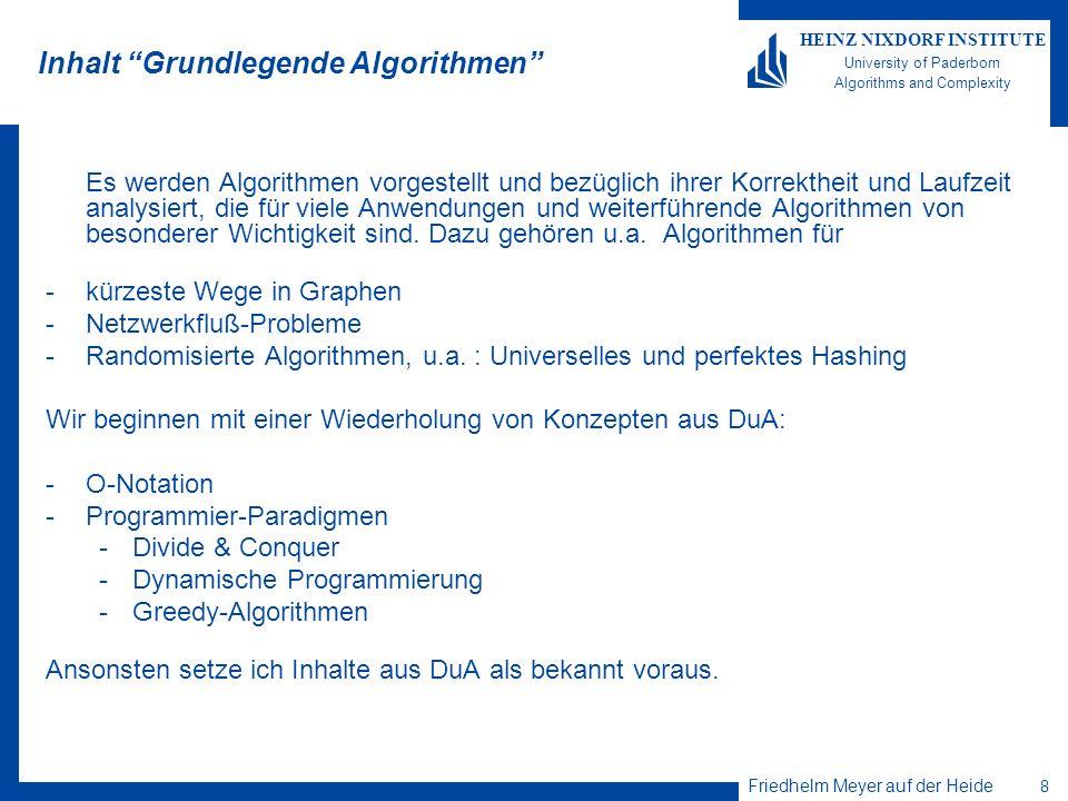 Friedhelm Meyer auf der Heide 8 HEINZ NIXDORF INSTITUTE University of Paderborn Algorithms and Complexity Inhalt Grundlegende Algorithmen Es werden Algorithmen vorgestellt und bezüglich ihrer Korrektheit und Laufzeit analysiert, die für viele Anwendungen und weiterführende Algorithmen von besonderer Wichtigkeit sind.