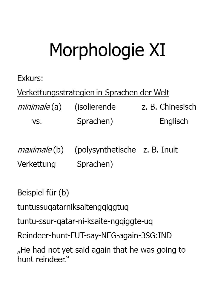 Morphologie XI Exkurs: Verkettungsstrategien in Sprachen der Welt minimale (a)(isolierende z. B. Chinesisch vs. Sprachen) Englisch maximale (b)(polysy