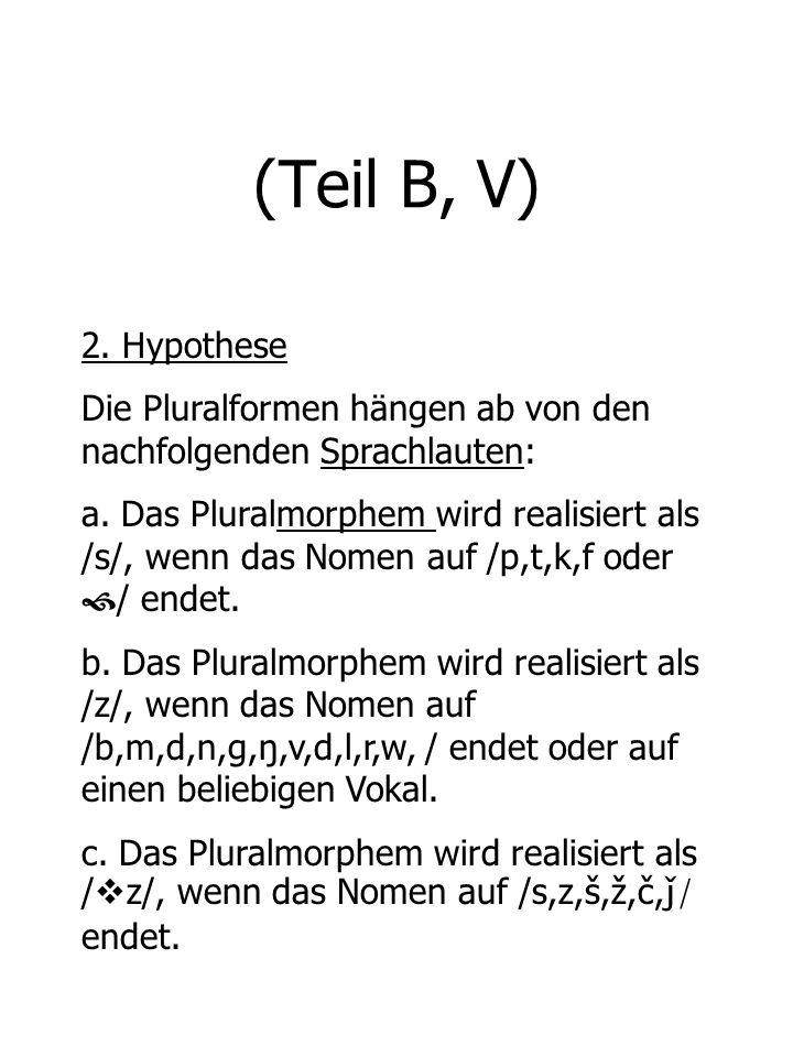 (Teil B, V) 2. Hypothese Die Pluralformen hängen ab von den nachfolgenden Sprachlauten: a. Das Pluralmorphem wird realisiert als /s/, wenn das Nomen a