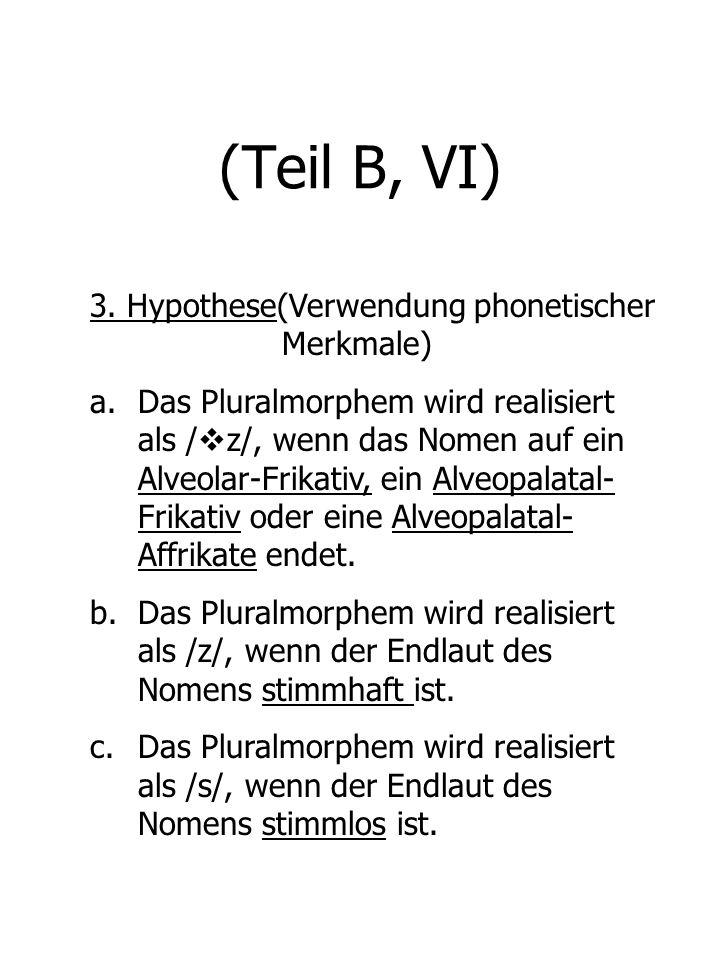 (Teil B, VI) 3. Hypothese(Verwendung phonetischer Merkmale) a.Das Pluralmorphem wird realisiert als / z/, wenn das Nomen auf ein Alveolar-Frikativ, ei