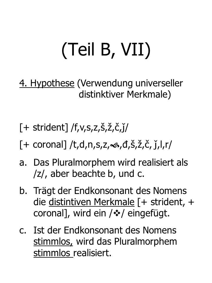 (Teil B, VII) 4. Hypothese (Verwendung universeller distinktiver Merkmale) [+ strident] /f,v,s,z,š,ž,č, ǰ / [+ coronal] /t,d,n,s,z,,đ,š,ž,č, ǰ,l,r/ a.