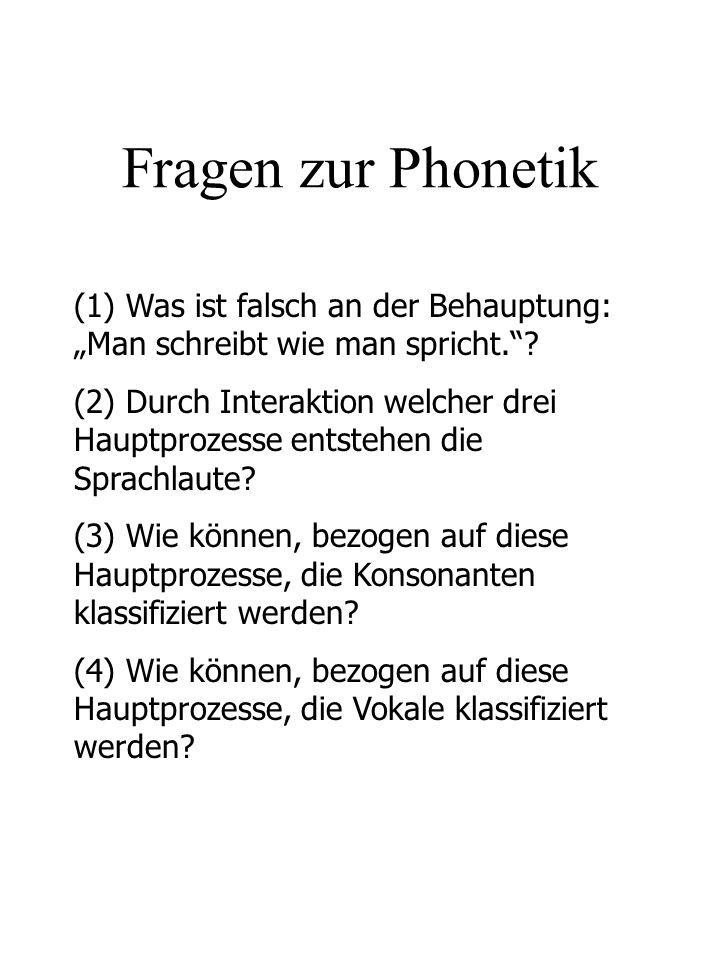 Fragen zur Phonetik (1) Was ist falsch an der Behauptung: Man schreibt wie man spricht.? (2) Durch Interaktion welcher drei Hauptprozesse entstehen di